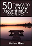 50 Things to Know About Practicing Spiritual Discipline: Ideas to Strengthen Your Soul