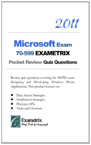 2011 Microsoft Exam 70-599 EXAMETRIX Pocket Review Quiz Questions: Review quiz questions covering the MCPD exam Designing and Developing Windows Phone. Platform APIs; Tasks and Choosers.