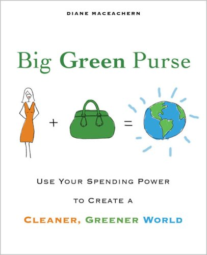 Big Green Purse  Use Your Spending Power to Create a Cleaner, Greener World, Diane MacEachern
