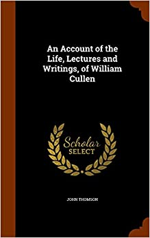 An Account of the Life, Lectures and Writings, of William Cullen