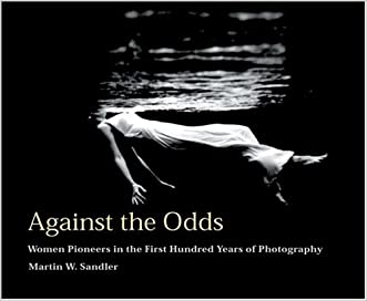 Against The Odds: Women Pioneers in The First Hundred Years Of Photography written by Martin W. Sandler