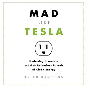 Mad Like Tesla: Underdog Inventors and Their Relentless Pursuit of Clean Energy | [Tyler Hamilton]
