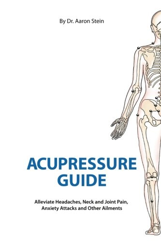 Acupressure Guide: Alleviate Headaches, Neck and Joint Pain, Anxiety Attacks, and Other Ailments (Volume 1)