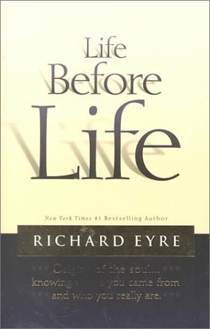 Life Before Life: Origins of the Soul...Knowing Where You Came From and Who You Really Are, RICHARD EYRE