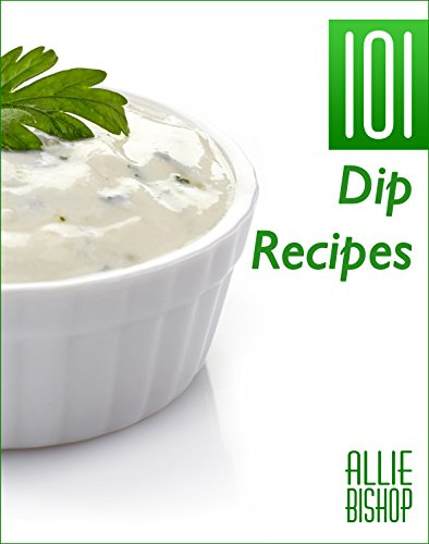 Dip Recipes: 101 Delicious Dips - Appetizer Dips To Make Your Mouth Water by Allie Bishop