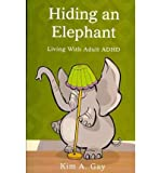 img - for [ HIDING AN ELEPHANT: LIVING WITH ADULT ADHD Paperback ] Gay, Kim A ( AUTHOR ) Aug - 17 - 2010 [ Paperback ] book / textbook / text book