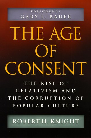 Age of Consent : The Rise of Relativism and the Corruption of Popular Culture, ROBERT H. KNIGHT
