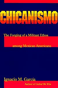 Chicanismo: The Forging of a Militant Ethos among Mexican Americans Ignacio M. Garcia