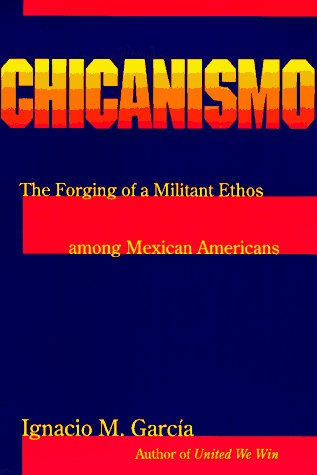 Chicanismo: The Forging of a Militant Ethos among Mexican...