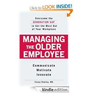 Managing the Older Employee: Overcome the Generation Gap to Get the Most Out of Your Workplace Casey Fitts Hawley