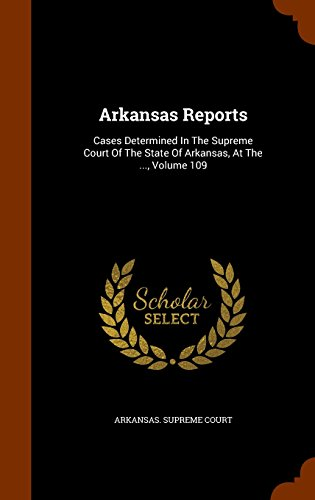 Arkansas Reports: Cases Determined In The Supreme Court Of The State Of Arkansas, At The ..., Volume 109