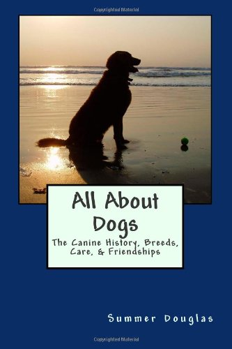 All About Dogs: The Canine History, Breeds, Care, & Friendships