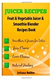 Juicer Recipes: Fruit & Vegetable Juicer & Smoothie Blender Recipes Book - Treat Health Ailments with Natural Remedies - 43 Smoothies & Juices for Detox, Juice Cleanse & Liver Cleanse
