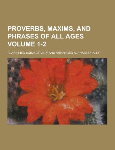 Proverbs, Maxims, and Phrases of All Ages; Classified Subjectively and Arranged Alphabetically Volume 1-2
