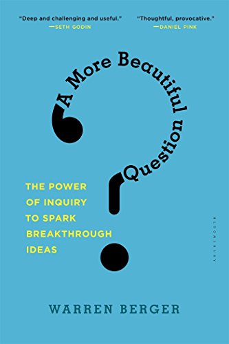 Download A More Beautiful Question: The Power of Inquiry to Spark Breakthrough Ideas