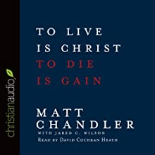 To Live is Christ, To Die is Gain (       UNABRIDGED) by Matt Chandler, Jared C. Wilson Narrated by David Cochran Heath