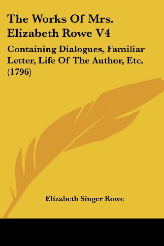 The Works of Mrs. Elizabeth Rowe V4: Containing Dialogues, Familiar Letter, Life of the Author, Etc. (1796)