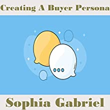 Creating a Buyer Persona Audiobook by Sophia Gabriel Narrated by Sophia Gabriel
