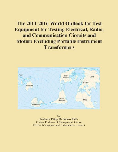 The 2011-2016 World Outlook for Test Equipment for Testing Electrical, Radio, and Communication Circuits and Motors Excluding Portable Instrument Transformers