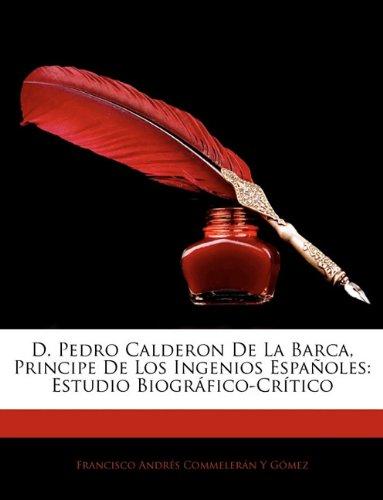 D. Pedro Calderon De La Barca, Principe De Los Ingenios Españoles: Estudio Biografico-Critico  [Gomez, Francisco Andres Commeleran Y] (Tapa Blanda)