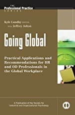 Going Global: Practical Applications and Recommendations for HR and OD Professionals in the Global Workplace (J-B SIOP Professional Practice Series)
