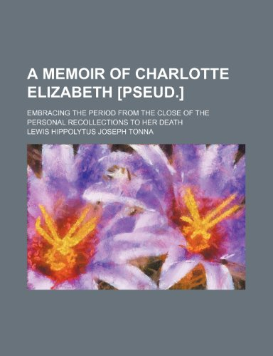 A Memoir of Charlotte Elizabeth [Pseud.]; Embracing the Period From the Close of the Personal Recollections to Her Death