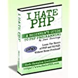 I Hate PHP-A Beginners Guide to PHP & MySQL Programming Without Brain Overload!