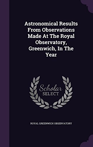 Astronomical Results From Observations Made At The Royal Observatory, Greenwich, In The Year