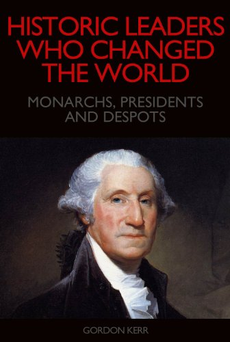 Historic Leaders who Changed the World: Monarchs, Presidents and Despots PDF