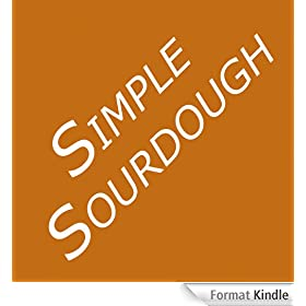 Simple Sourdough: Make Your Own Starter Without Store-Bought Yeast and Bake the Best Bread in the World With This Simplest of Recipes for Making Sourdough (or Sour Dough) (English Edition)