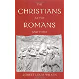 The Christians as the Romans Saw Them ~ Robert Louis Wilken