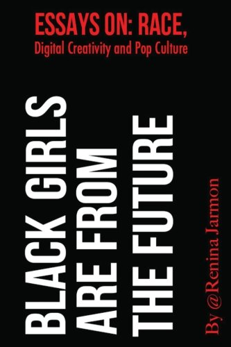 Black Girls Are From The Future:: Essays On Race, Digital Creativity And Pop Culture