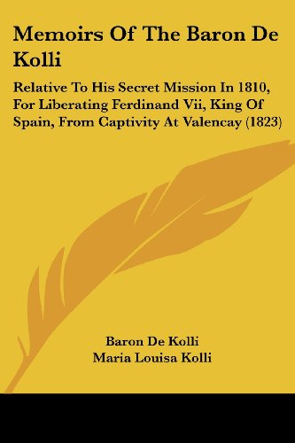 Memoirs of the Baron de Kolli: Relative to His Secret Mission in 1810, for Liberating Ferdinand VII, King of Spain, from Captivity at Valencay (1823)