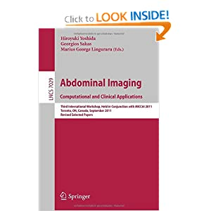 Abdominal Imaging:Computational and Clinical Applications:Third International Workshop,Held in Conjunction with MICCAI 2011,Toronto,Canada,Vision...