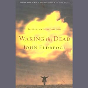 Waking the Dead: The Glory of a Heart Fully Alive | [John Eldredge]