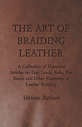 The Art of Braiding Leather - A Collection of Historical Articles on Dog Leads, Belts, Hat Bands and Other Examples of Leather Braiding
