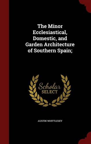 The Minor Ecclesiastical, Domestic, and Garden Architecture of Southern Spain;