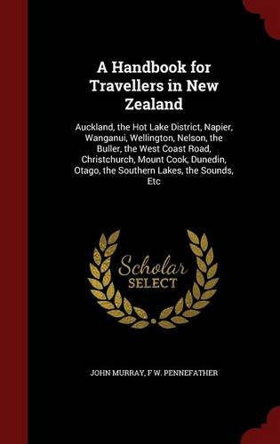 A Handbook for Travellers in New Zealand: Auckland, the Hot Lake District, Napier, Wanganui, Wellington, Nelson, the Buller, the West Coast Road, ... Otago, the Southern Lakes, the Sounds, Etc