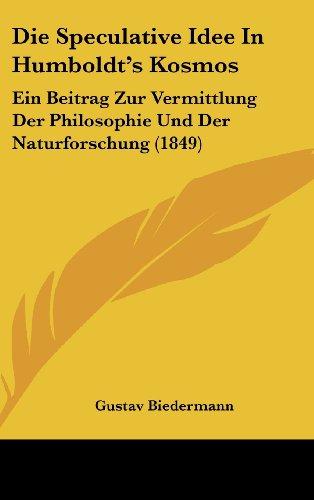 Die Speculative Idee in Humboldt's Kosmos: Ein Beitrag Zur Vermittlung Der Philosophie Und Der Naturforschung (1849)
