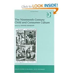 The Nineteenth-Century Child and Consumer Culture (Ashgate Studies in Childhood, 1700 to the Present) Dennis Denisoff
