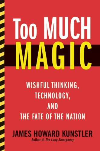 Too Much Magic: Wishful Thinking, Technology, and the Fate of the Nation, James Howard Kunstler