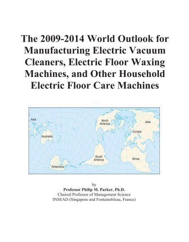 The 2009-2014 World Outlook for Manufacturing Electric Vacuum Cleaners, Electric Floor Waxing Machines, and Other Household Electric Floor Care Machines
