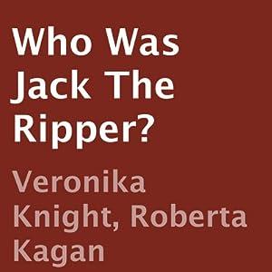 Who Was Jack the Ripper? | [Veronika Knight, Roberta Kagan]