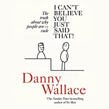 I Can't Believe You Just Said That: The truth about why people are SO rude Audiobook by Danny Wallace Narrated by Danny Wallace