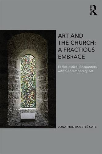 Art and the Church: A Fractious Embrace: Ecclesiastical Encounters with Contemporary Art