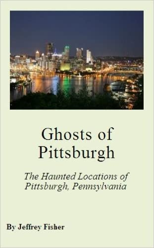 Ghosts of Pittsburgh: The Haunted Locations of Pittsburgh, Pennsylvania