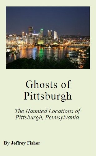 Jeffrey Fisher - Ghosts of Pittsburgh: The Haunted Locations of Pittsburgh, Pennsylvania