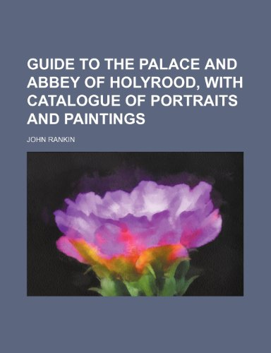 Guide to the Palace and Abbey of Holyrood, with Catalogue of Portraits and Paintings