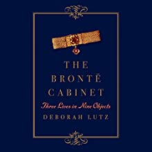 The Bronte Cabinet: Three Lives in Nine Objects (       UNABRIDGED) by Deborah Lutz Narrated by Kimberley Windsor