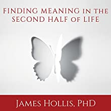 Finding Meaning in the Second Half of Life: How to Finally, Really Grow Up (       UNABRIDGED) by James Hollis Narrated by Gary Galone